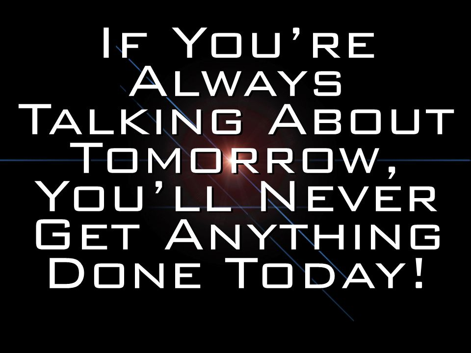 If You're Always Talking About Tomorrow, You'll Never Get Anything Done Today!