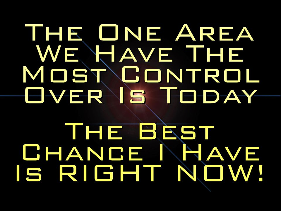 The One Area We Have The Most Control Over Is Today