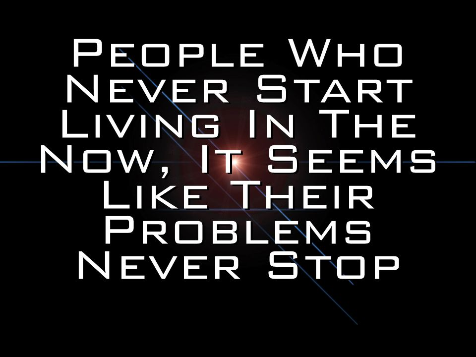 People Who Never Start Living In The Now, It Seems Like Their Problems Never Stop