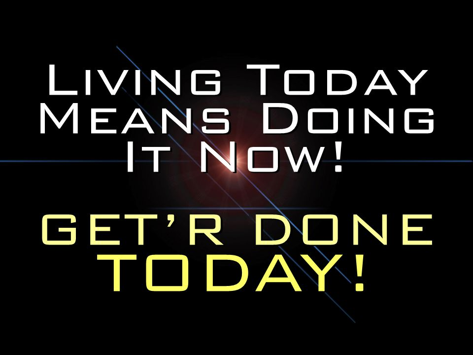 Living Today Means Doing It Now!