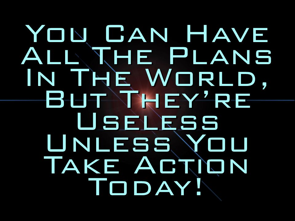 You Can Have All The Plans In The World, But They're Useless Unless You Take Action Today!