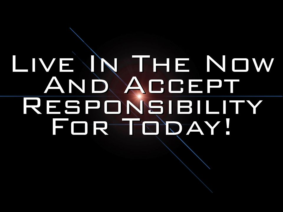 Live In The Now And Accept Responsibility For Today!