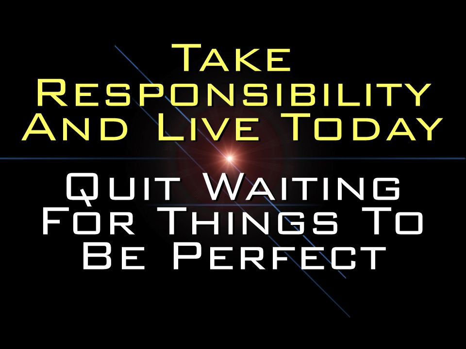 Take Responsibility And Live Today