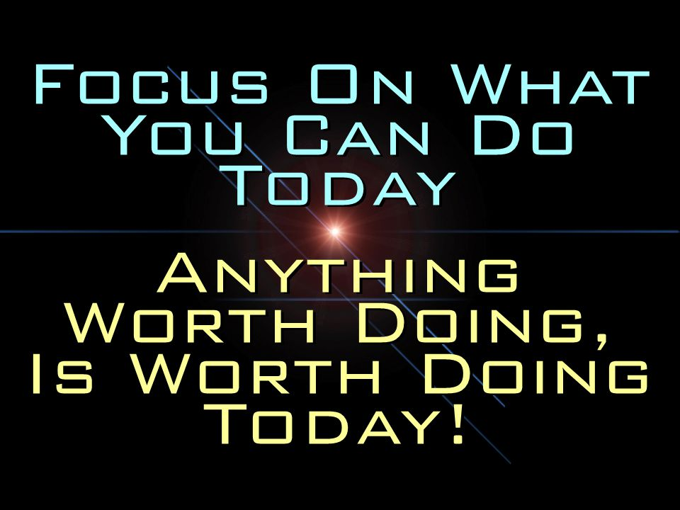 Focus On What You Can Do Today