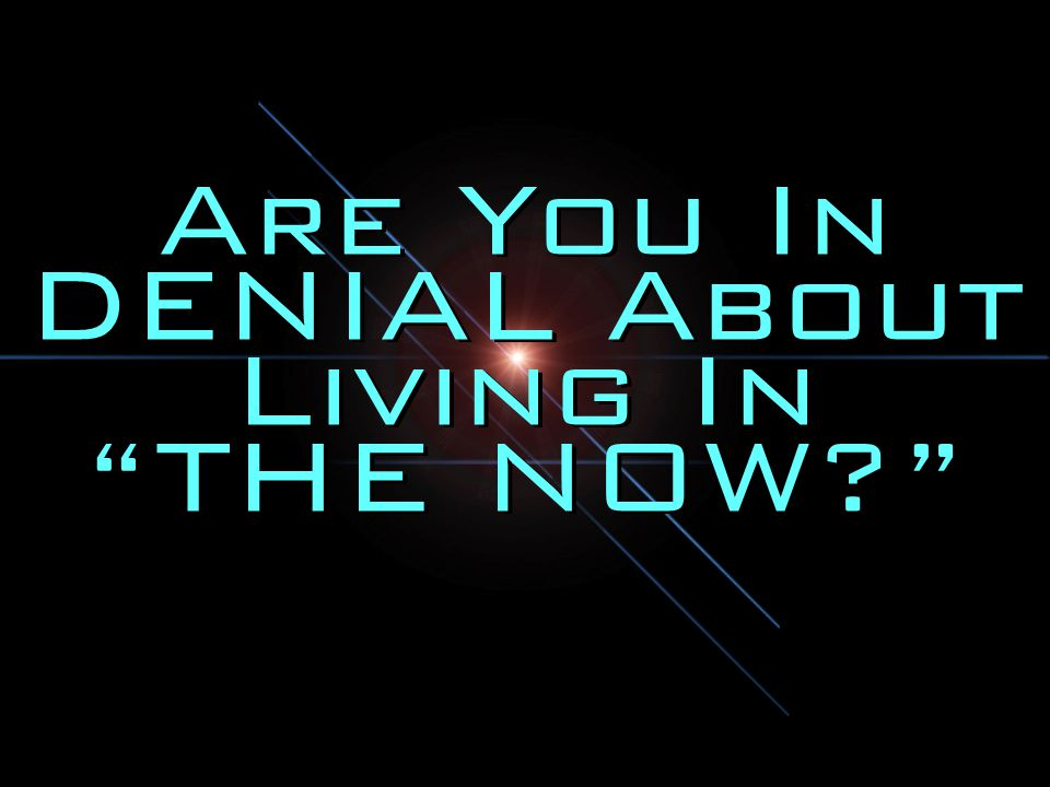 Are You In DENIAL About Living In THE NOW