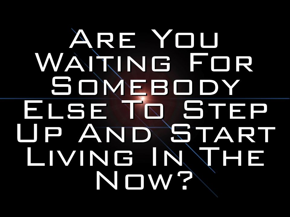 Are You Waiting For Somebody Else To Step Up And Start Living In The Now