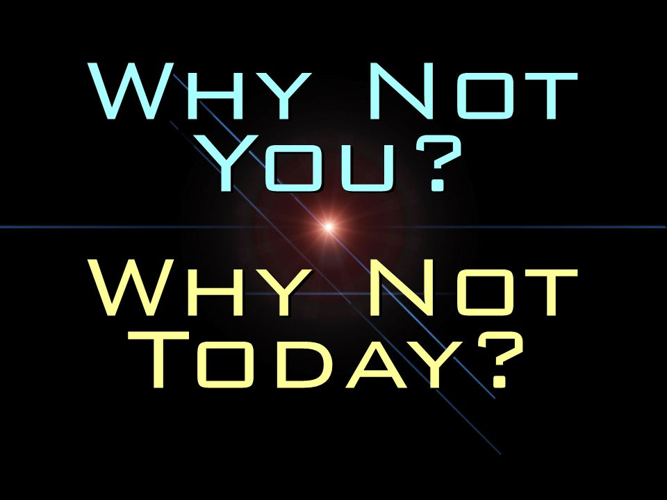 Why Not You Why Not Today