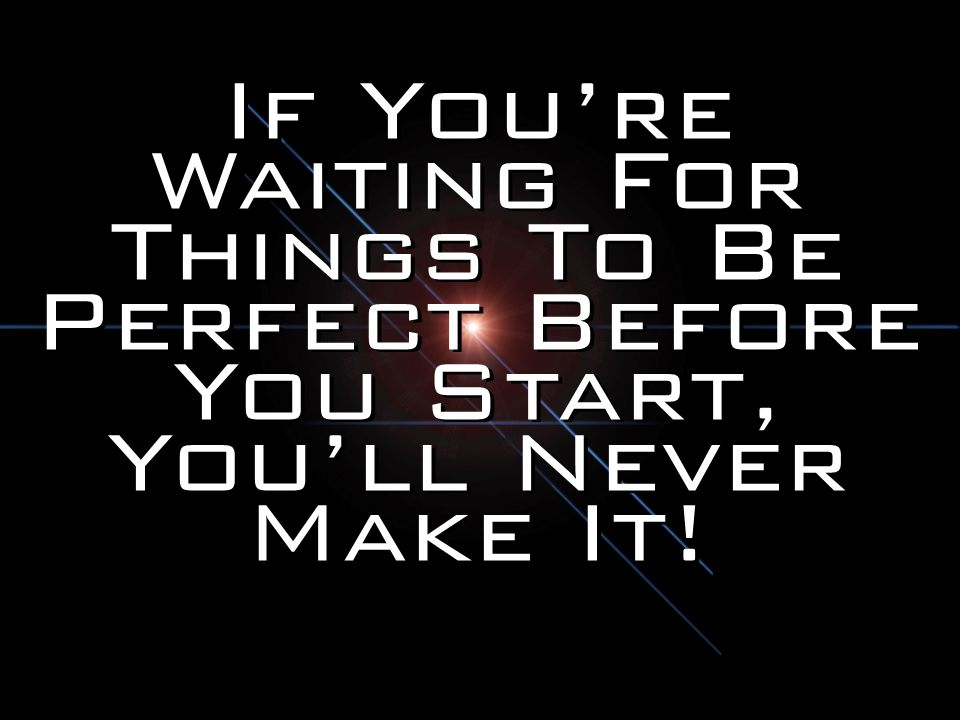 If You're Waiting For Things To Be Perfect Before You Start, You'll Never Make It!