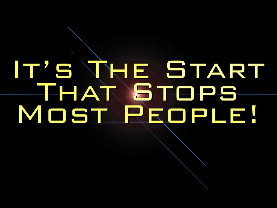 It's The Start That Stops Most People!