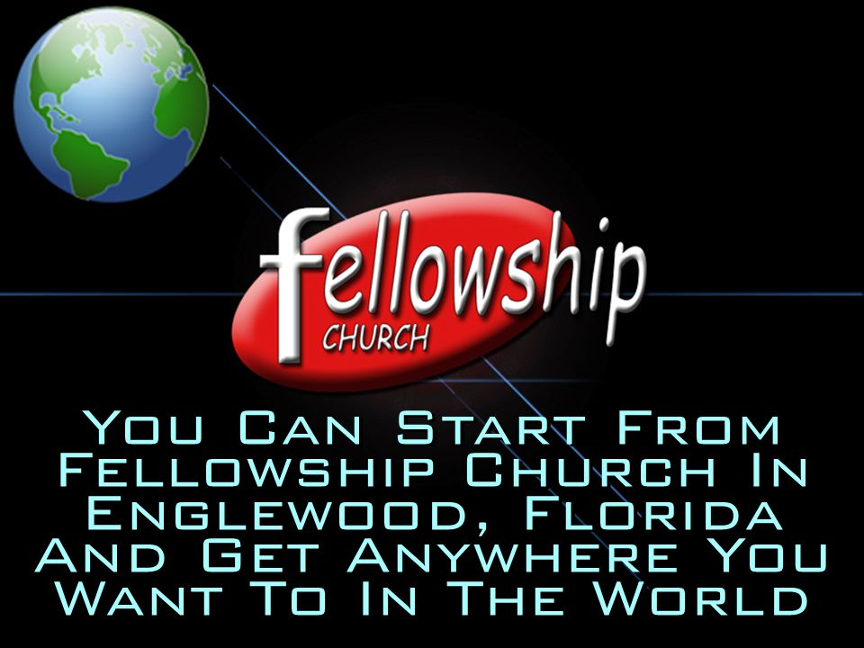 You Can Start From Fellowship Church In Englewood, Florida And Get Anywhere You Want To In The World