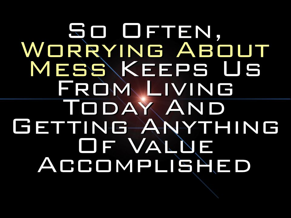 So Often, Worrying About Mess Keeps Us From Living Today And Getting Anything Of Value Accomplished