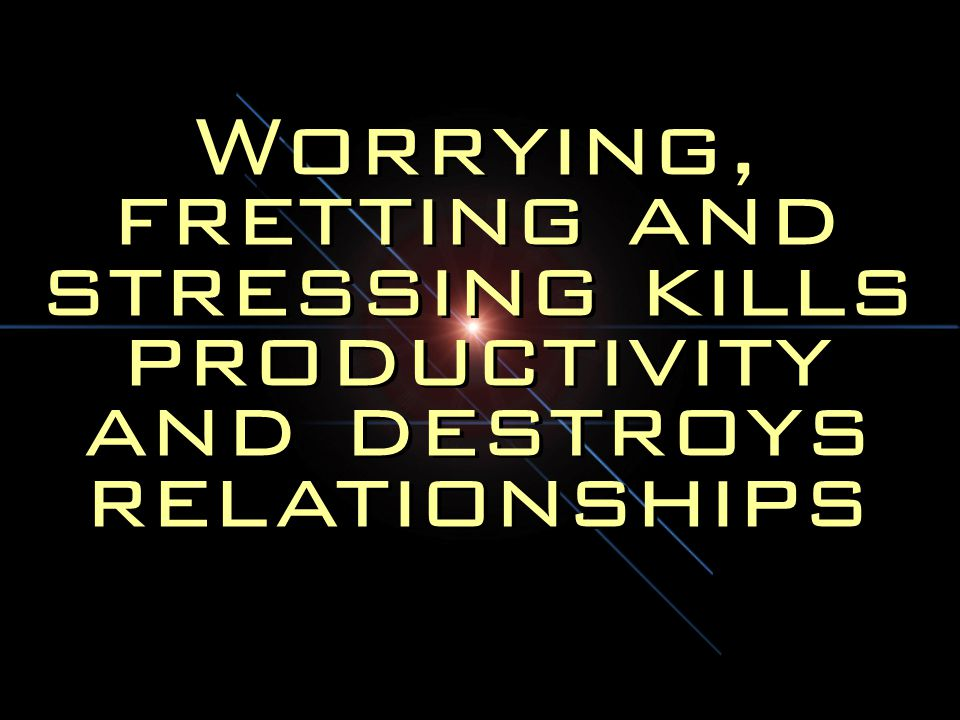 Worrying, fretting and stressing kills productivity and destroys relationships
