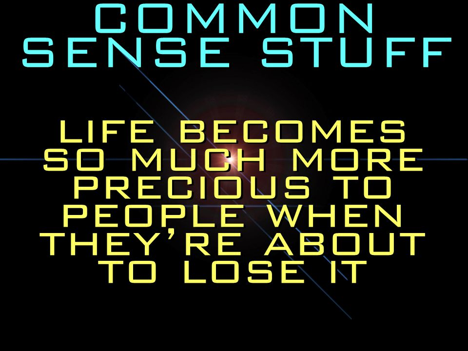 COMMON SENSE STUFF life becomes so much more precious to people when they're about to lose it