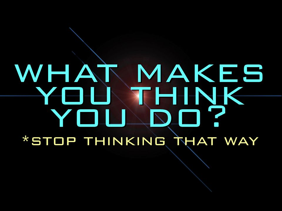 what makes you think you do