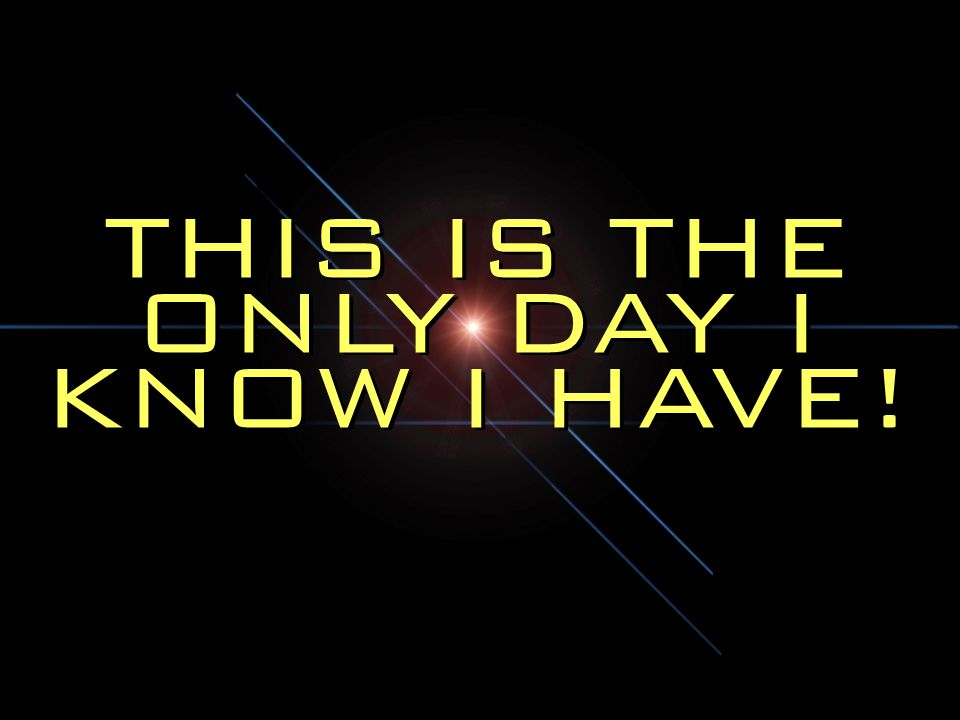 THIS IS THE ONLY DAY I KNOW I HAVE!