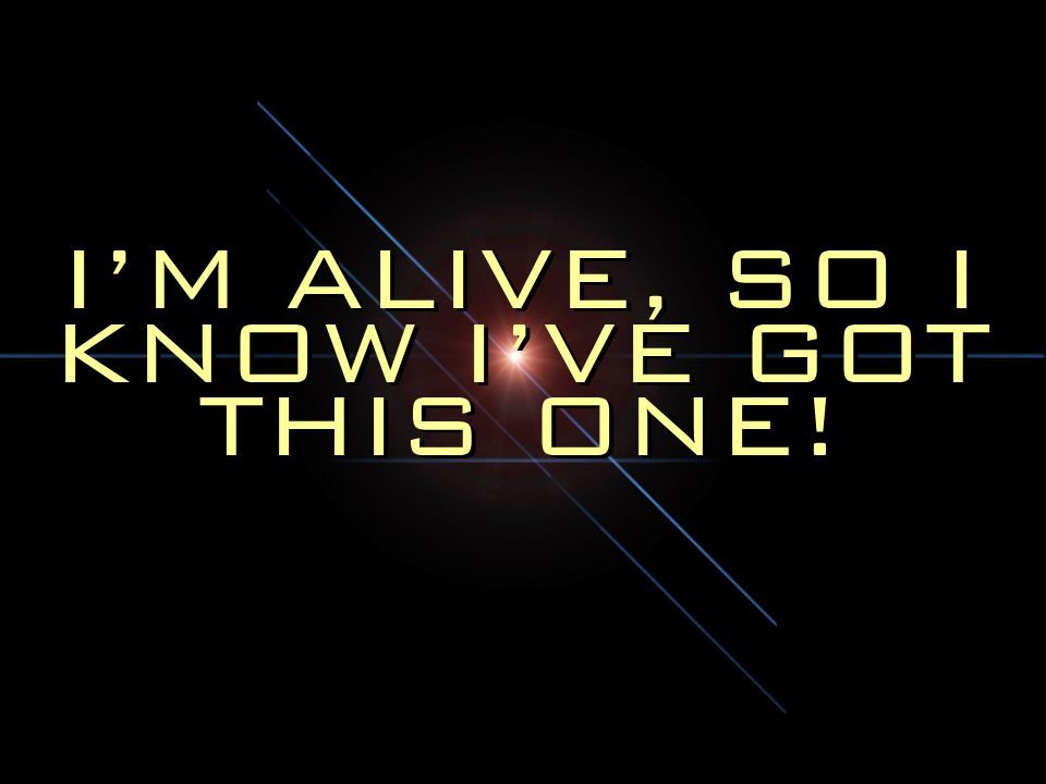 I'M ALIVE, SO I KNOW I'VE GOT THIS ONE!