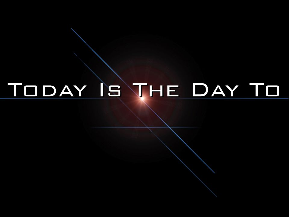 Today Is The Day To