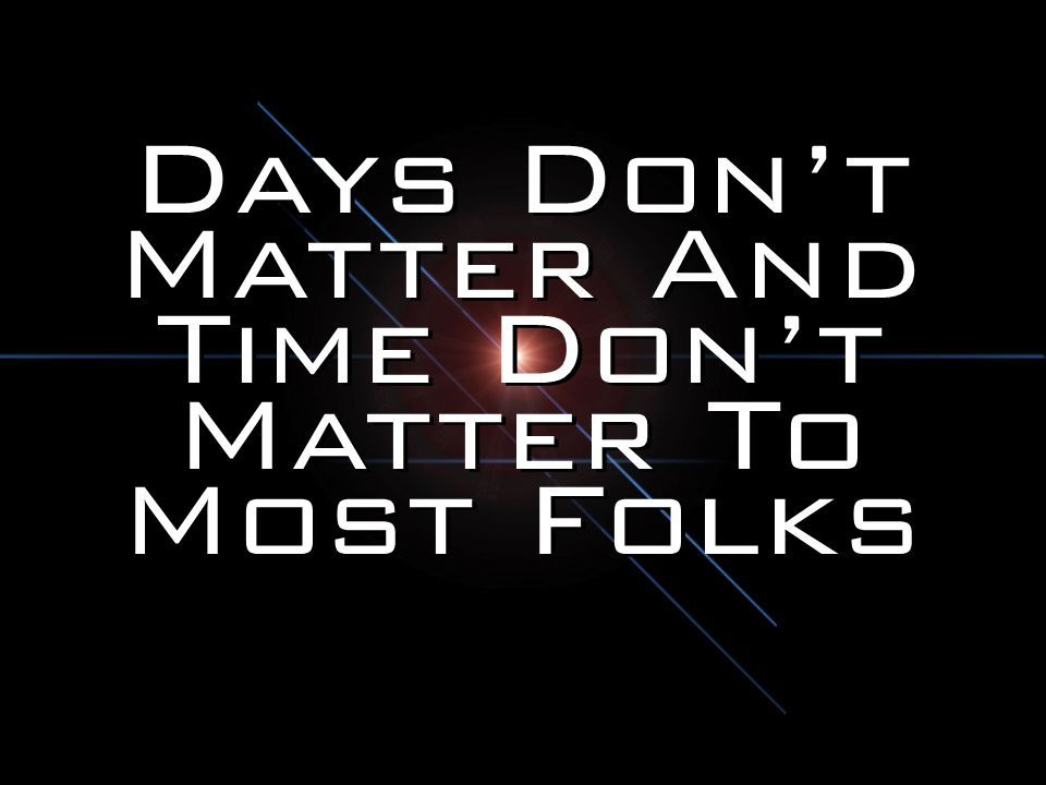 Days Don't Matter And Time Don't Matter To Most Folks
