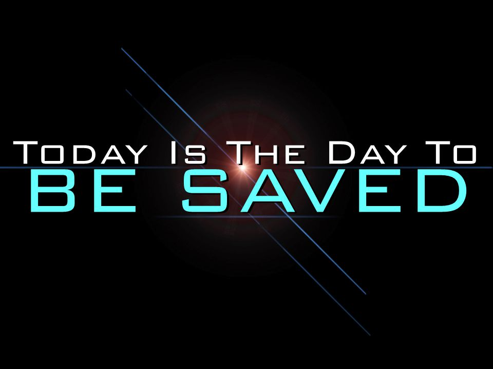 Today Is The Day To BE SAVED