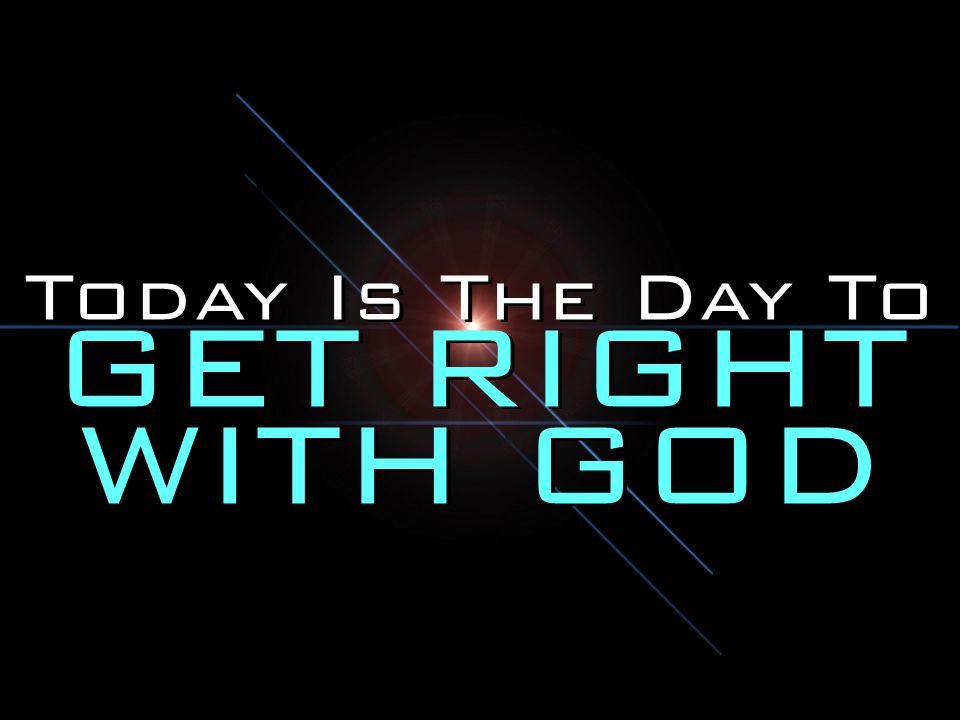 Today Is The Day To GET RIGHT WITH GOD