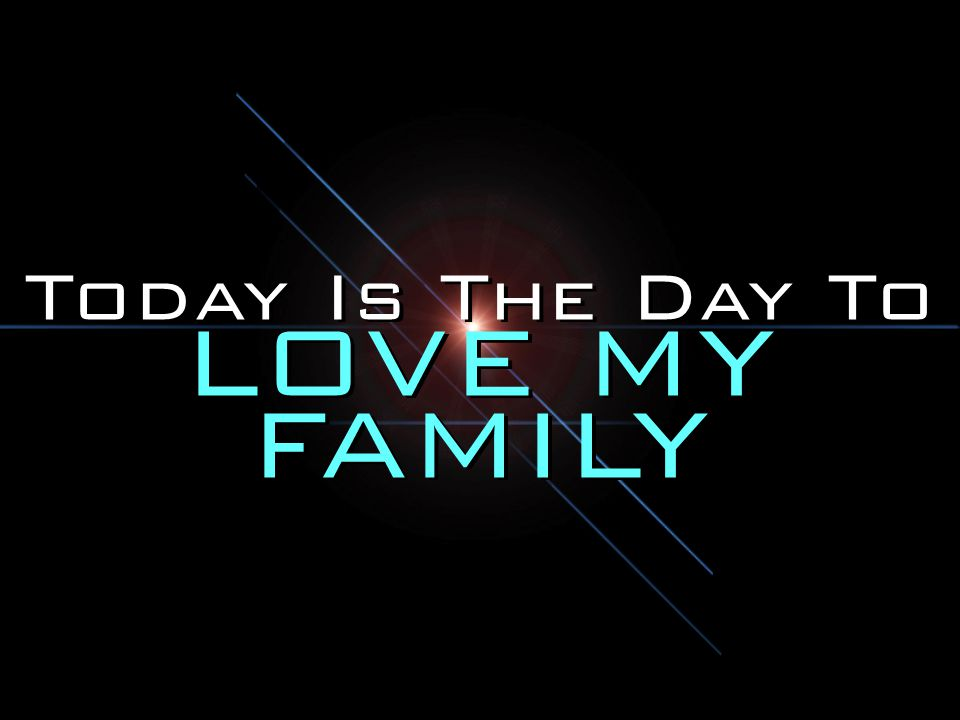 Today Is The Day To LOVE MY FAMILY