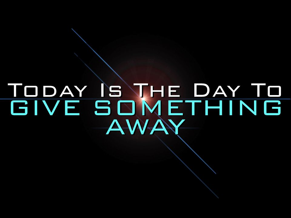 Today Is The Day To GIVE SOMETHING AWAY