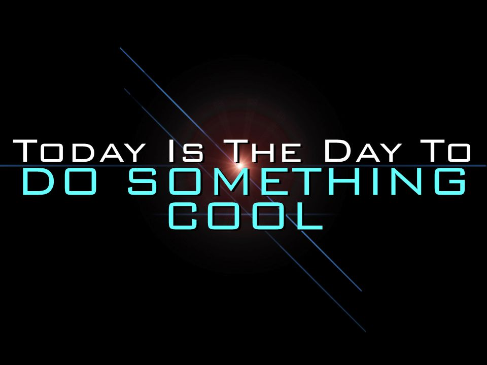 Today Is The Day To DO SOMETHING COOL