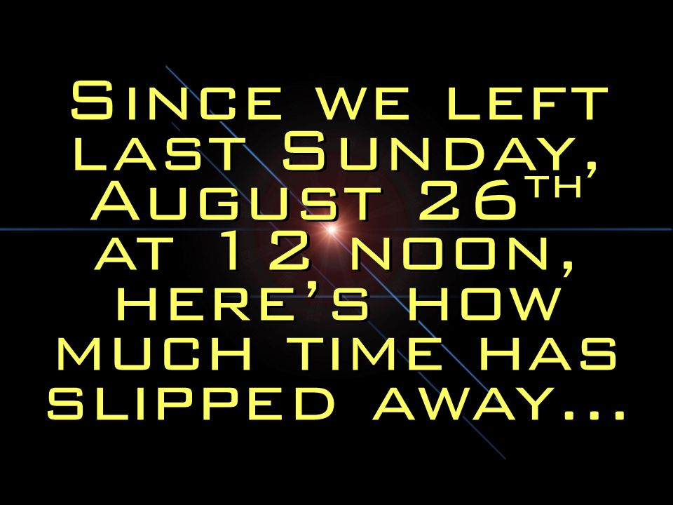 Since we left last Sunday, August 26th at 12 noon, here's how much time has slipped away…