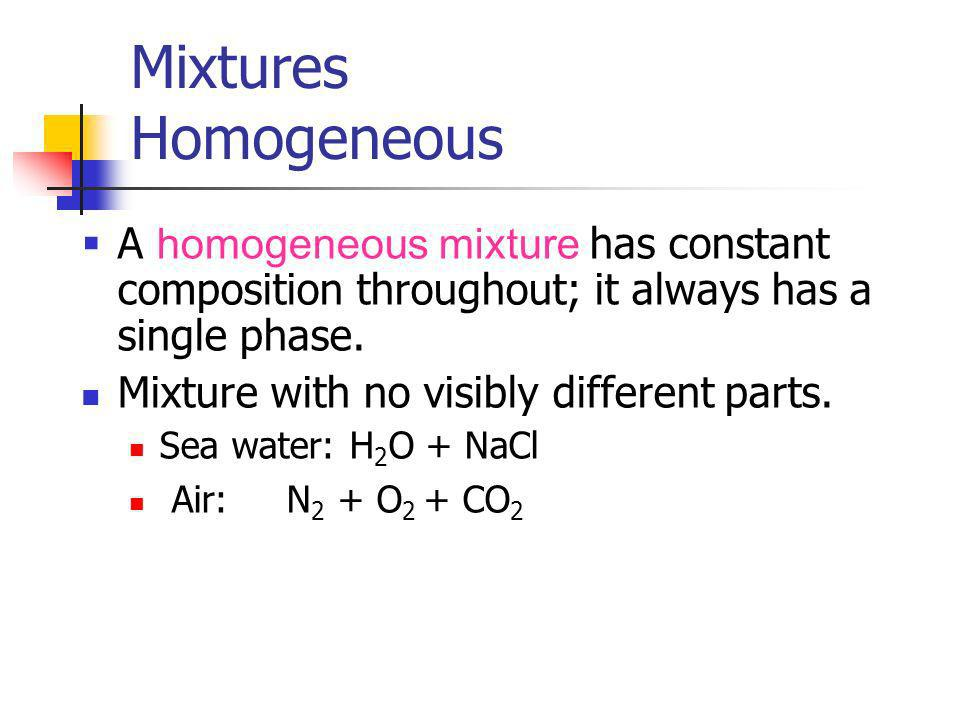 Mixtures HomogeneousA homogeneous mixture has constant composition throughout; it always has a single phase.