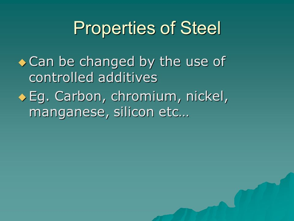 Properties of Steel Can be changed by the use of controlled additives