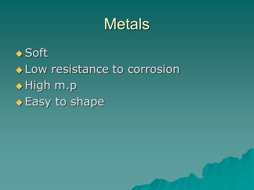 Metals Soft Low resistance to corrosion High m.p Easy to shape