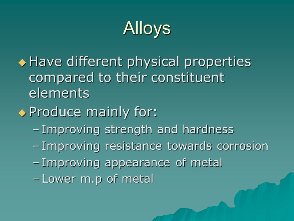 Alloys Have different physical properties compared to their constituent elements. Produce mainly for: