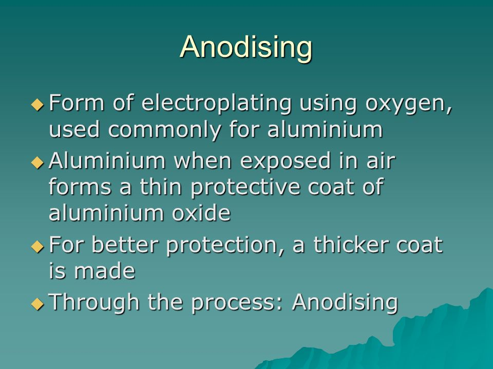 Anodising Form of electroplating using oxygen, used commonly for aluminium.