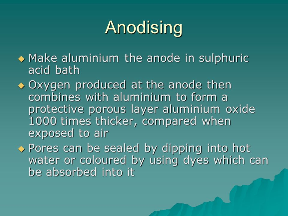 Anodising Make aluminium the anode in sulphuric acid bath