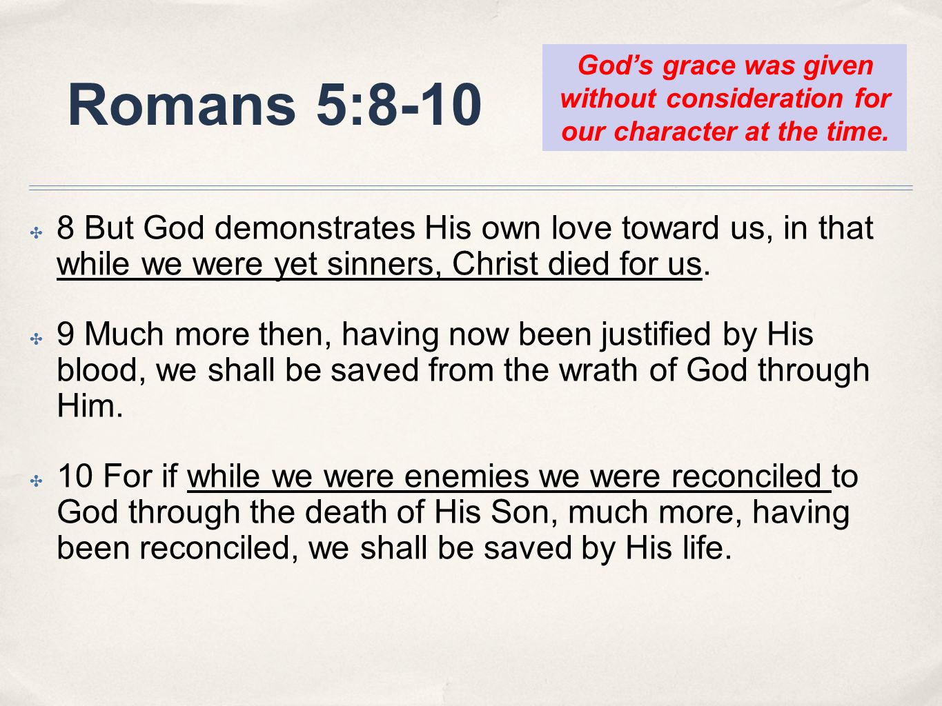 Romans 5:8-10 God's grace was given without consideration for our character at the time.