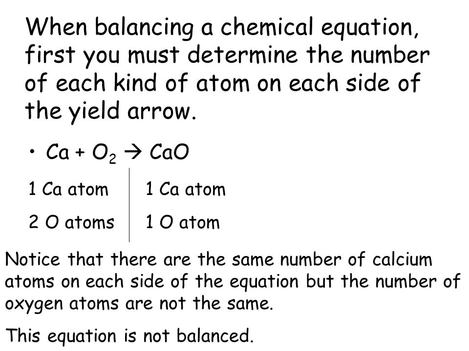 When balancing a chemical equation, first you must determine the number of each kind of atom on each side of the yield arrow.