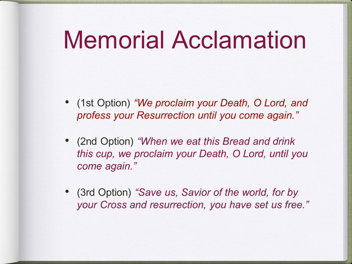 Memorial Acclamation (1st Option) We proclaim your Death, O Lord, and profess your Resurrection until you come again.