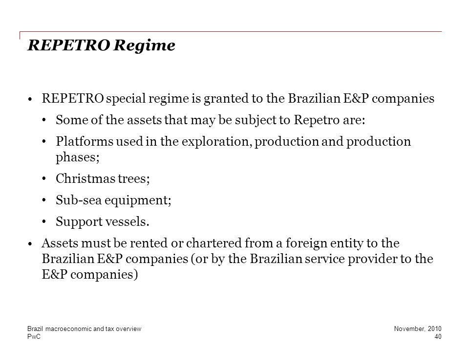 REPETRO Regime REPETRO special regime is granted to the Brazilian E&P companies. Some of the assets that may be subject to Repetro are: