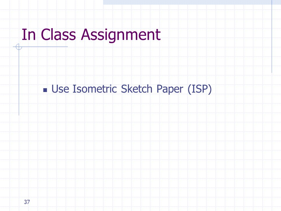 In Class Assignment Use Isometric Sketch Paper (ISP)