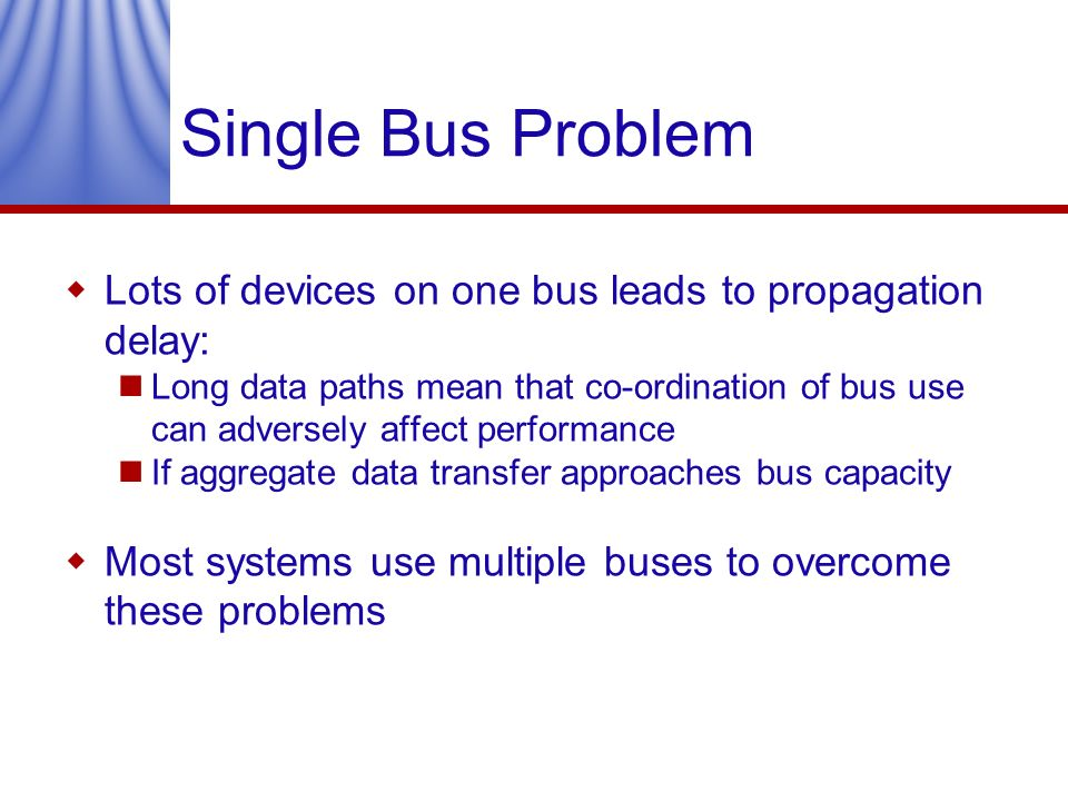 Single Bus Problem Lots of devices on one bus leads to propagation delay: