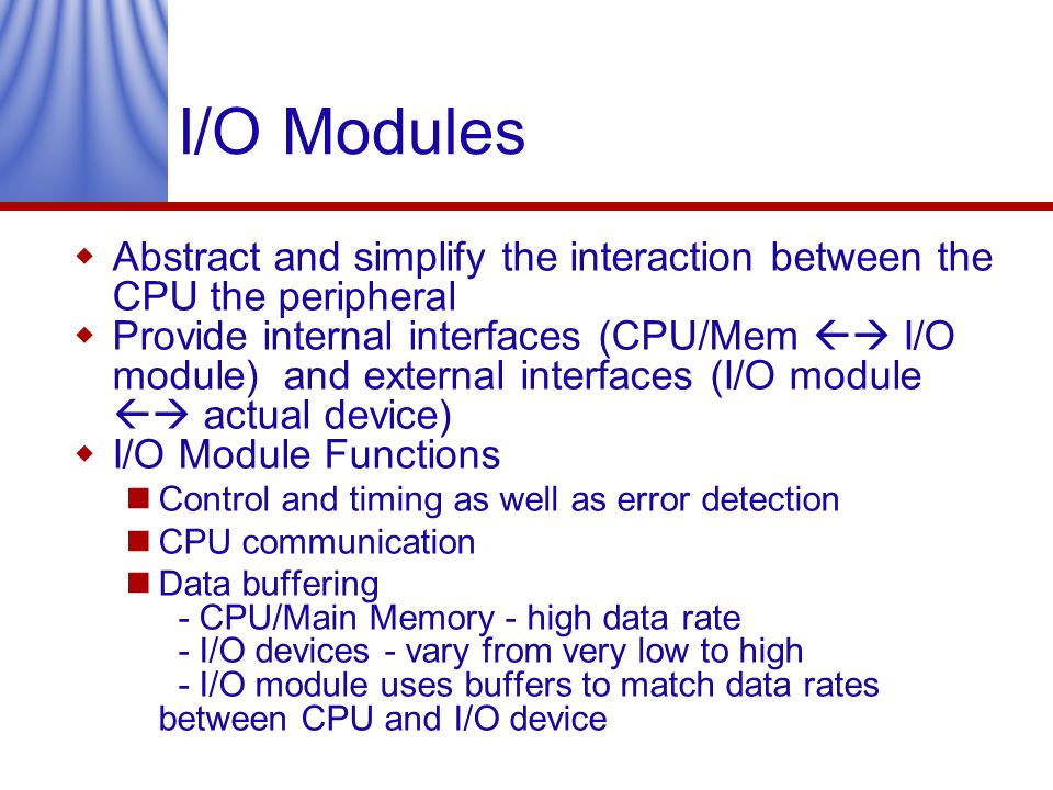 I/O Modules Abstract and simplify the interaction between the CPU the peripheral.