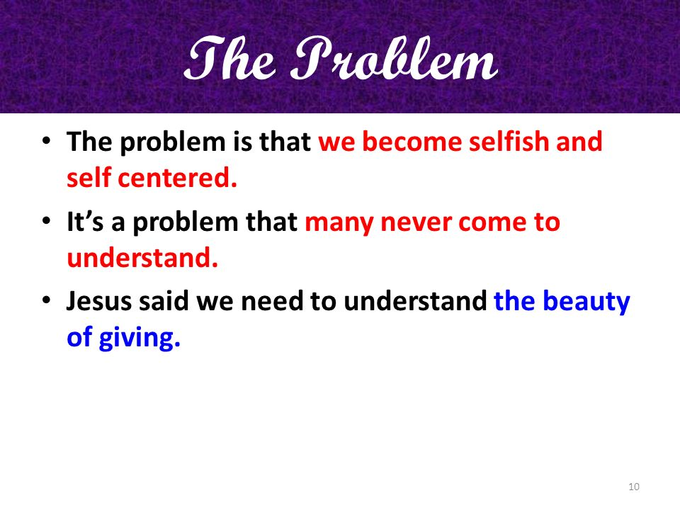 The Problem The problem is that we become selfish and self centered.