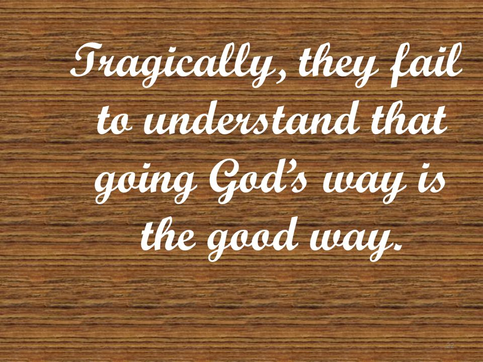 Tragically, they fail to understand that going God's way is the good way.