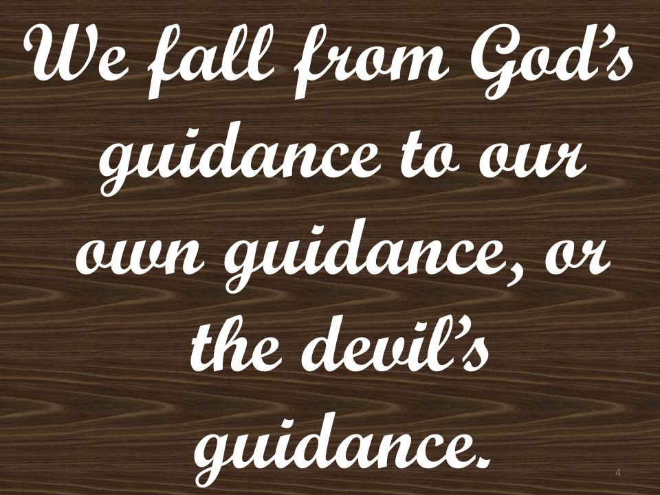 We fall from God's guidance to our own guidance, or the devil's guidance.