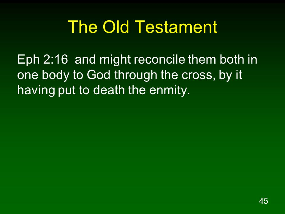 The Old Testament Eph 2:16 and might reconcile them both in one body to God through the cross, by it having put to death the enmity.