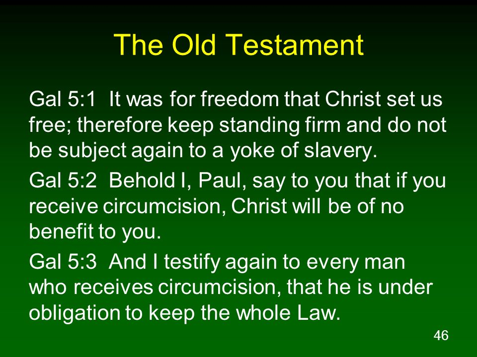 The Old Testament Gal 5:1 It was for freedom that Christ set us free; therefore keep standing firm and do not be subject again to a yoke of slavery.