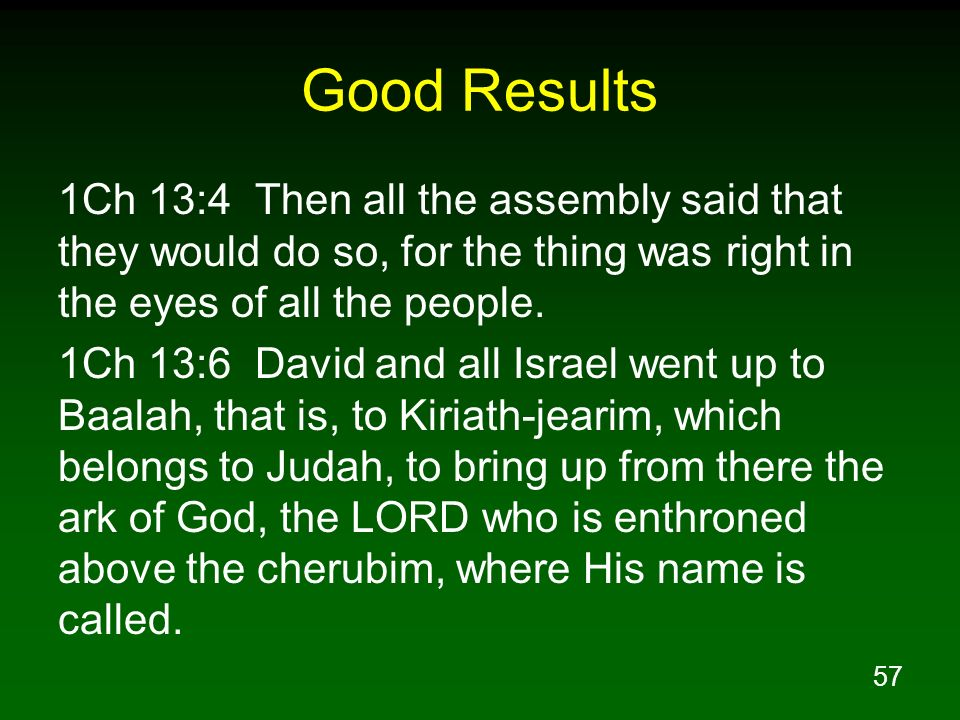 Good Results 1Ch 13:4 Then all the assembly said that they would do so, for the thing was right in the eyes of all the people.
