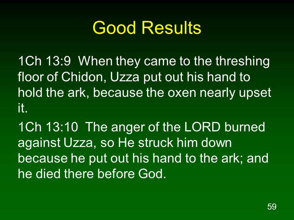 Good Results 1Ch 13:9 When they came to the threshing floor of Chidon, Uzza put out his hand to hold the ark, because the oxen nearly upset it.