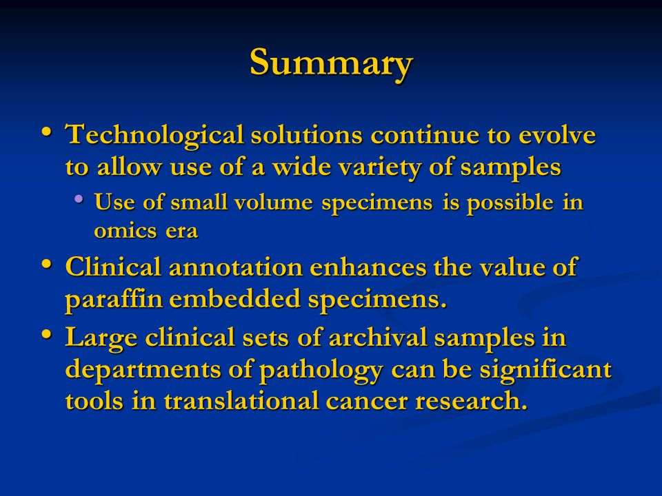 Summary Technological solutions continue to evolve to allow use of a wide variety of samples. Use of small volume specimens is possible in omics era.