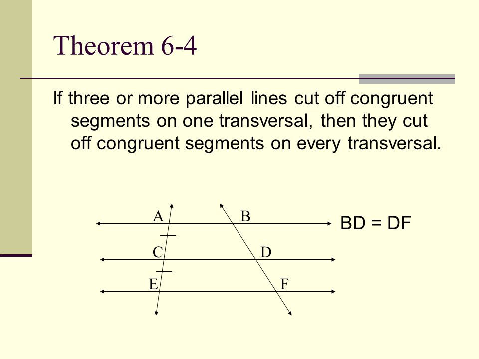 Theorem 6-4If three or more parallel lines cut off congruent segments on one transversal, then they cut off congruent segments on every transversal.